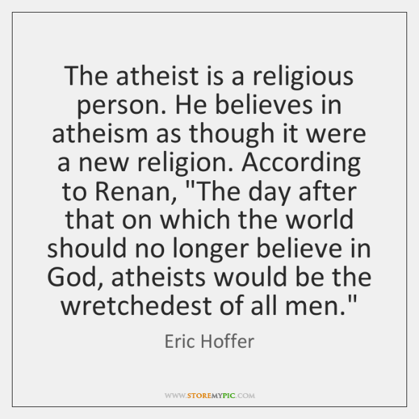 The atheist is a religious person. He believes in atheism as though ...