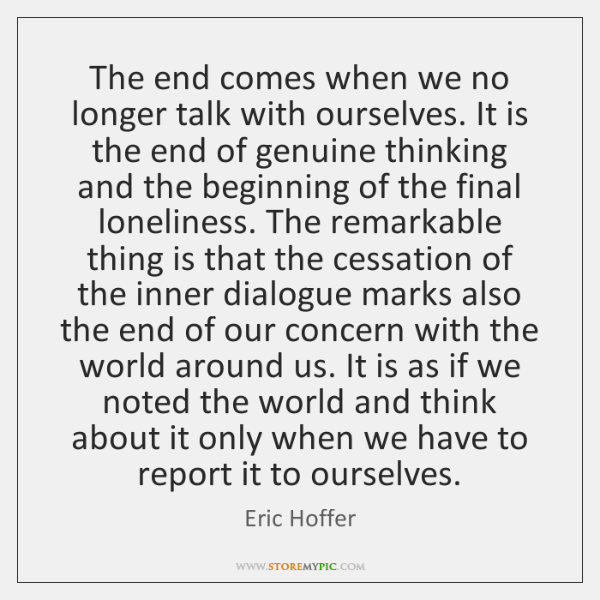 The end comes when we no longer talk with ourselves. It is ...