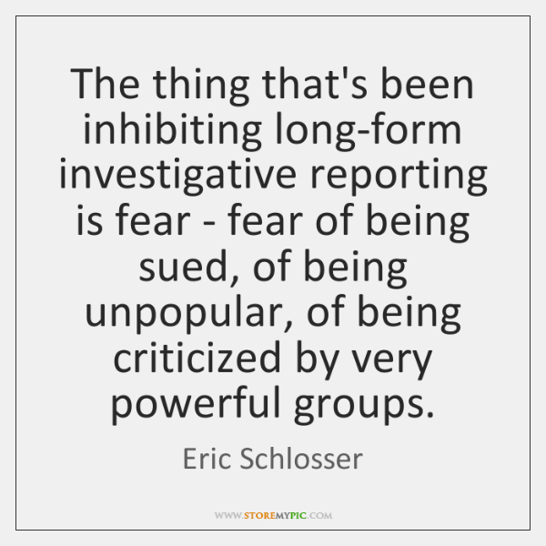 The thing that's been inhibiting long-form investigative reporting is fear - fear ...