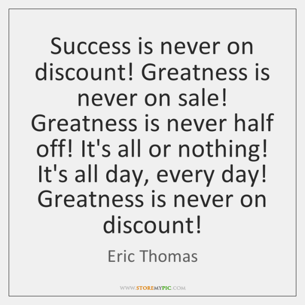 Success is never on discount! Greatness is never on sale! Greatness is ...