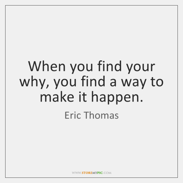 When you find your why, you find a way to make it ...