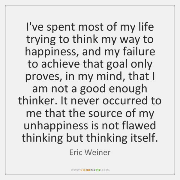 I've spent most of my life trying to think my way to ...