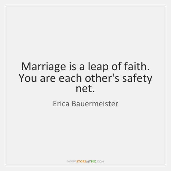 Marriage is a leap of faith. You are each other's safety net.