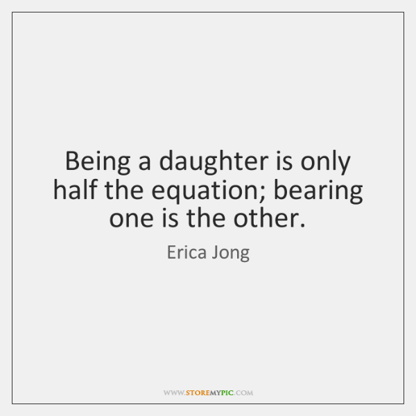 Being a daughter is only half the equation; bearing one is the ...