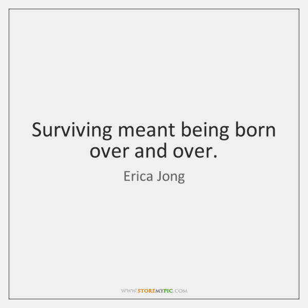 Surviving meant being born over and over.