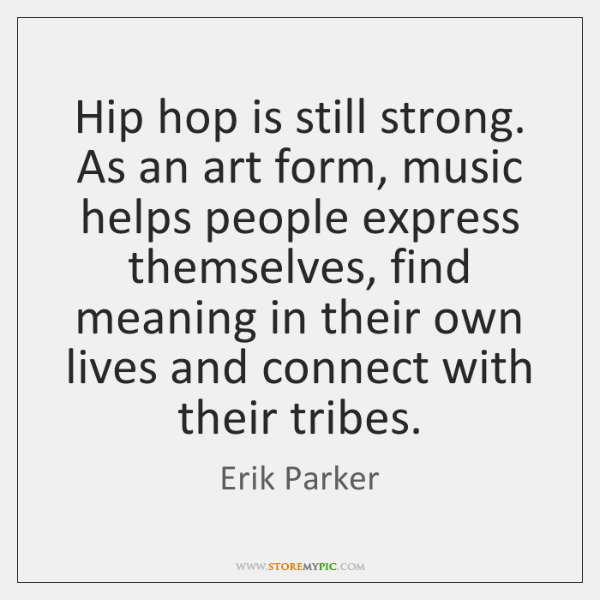 Hip hop is still strong. As an art form, music helps people ...