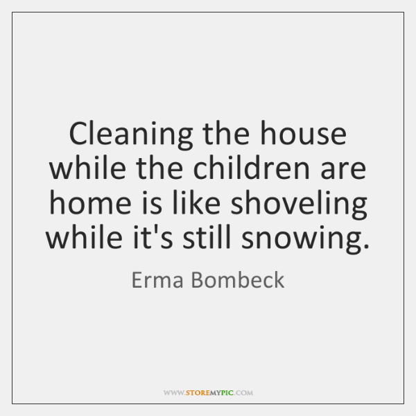 Cleaning the house while the children are home is like shoveling while ...