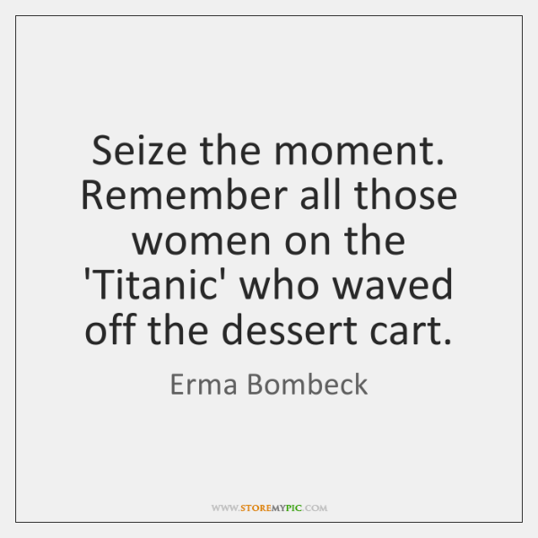 Seize the moment. Remember all those women on the 'Titanic' who waved ...