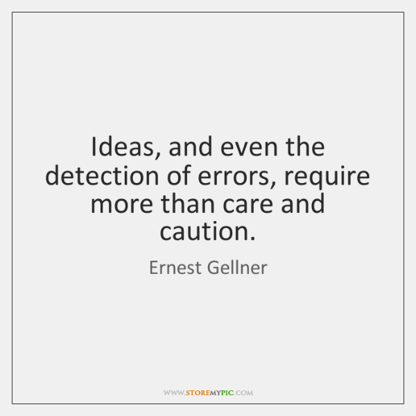 Ideas, and even the detection of errors, require more than care and ...