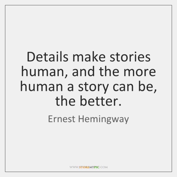 Details make stories human, and the more human a story can be, ...