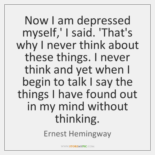 Now I am depressed myself,' I said. 'That's why I never ...