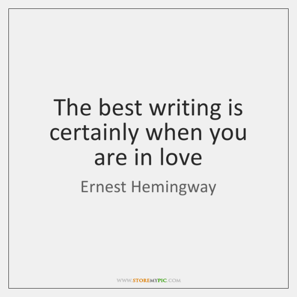 The best writing is certainly when you are in love