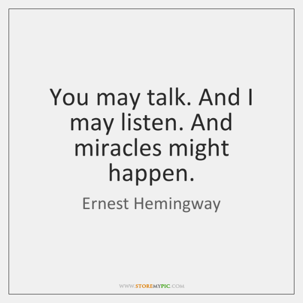 You may talk. And I may listen. And miracles might happen.