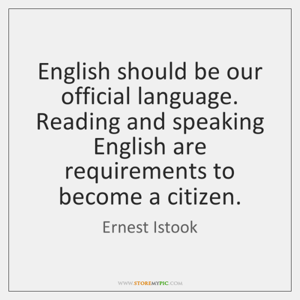 English should be our official language. Reading and speaking English are requirements ...