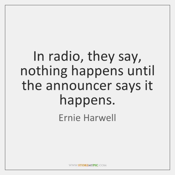 In radio, they say, nothing happens until the announcer says it happens.