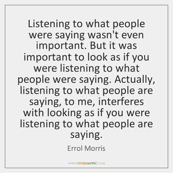 Listening to what people were saying wasn't even important. But it was ...