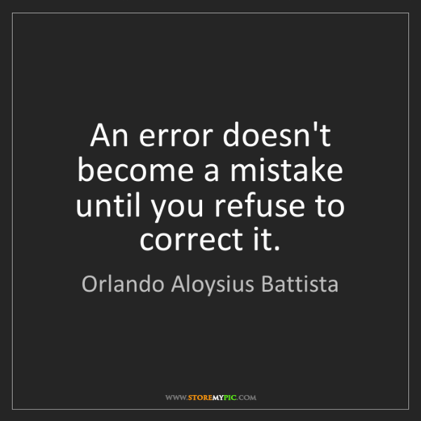 Orlando Aloysius Battista: An error doesn't become a mistake until you refuse to...