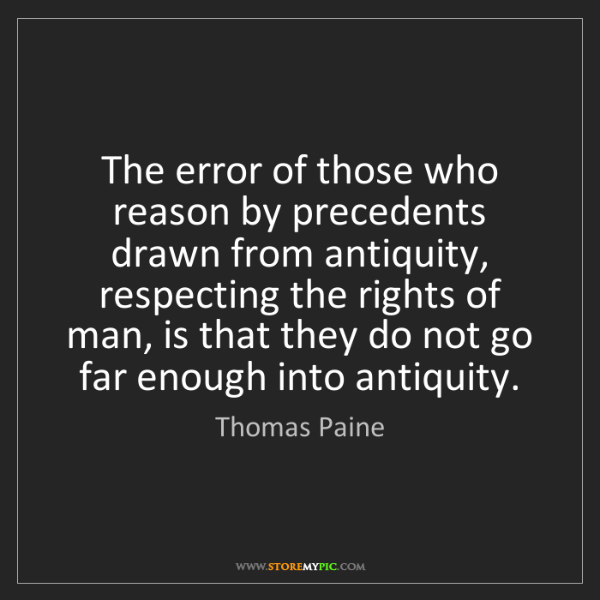 Thomas Paine: The error of those who reason by precedents drawn from...