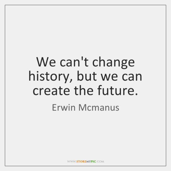 We can't change history, but we can create the future.