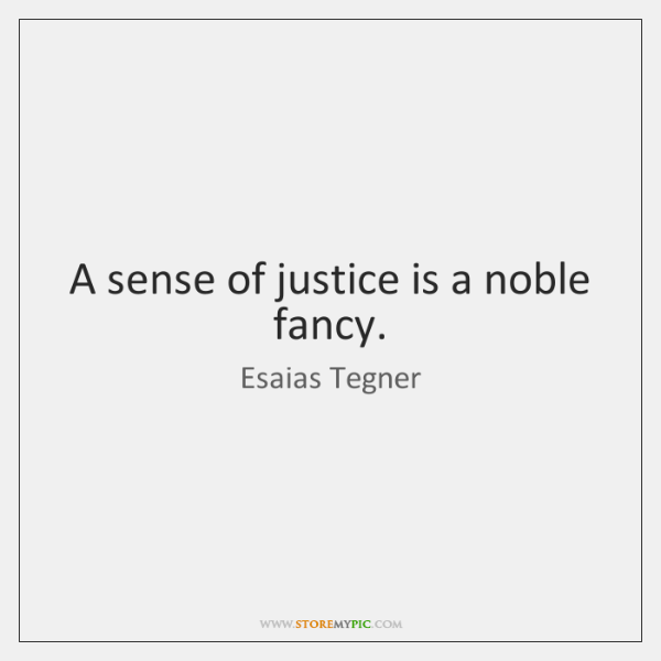 A sense of justice is a noble fancy.
