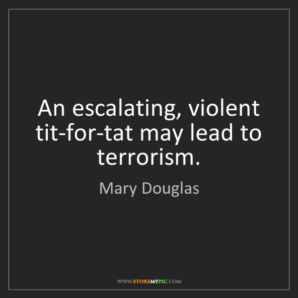 Mary Douglas: An escalating, violent tit-for-tat may lead to terrorism.