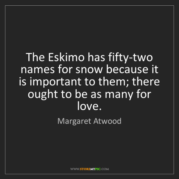 Margaret Atwood: The Eskimo has fifty-two names for snow because it is...