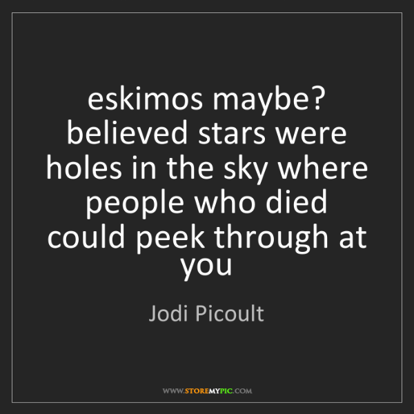 Jodi Picoult: eskimos maybe? believed stars were holes in the sky where...