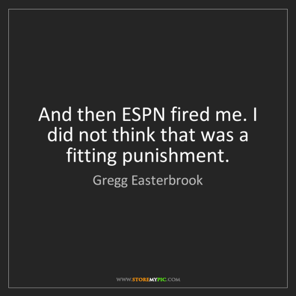 Gregg Easterbrook: And then ESPN fired me. I did not think that was a fitting...