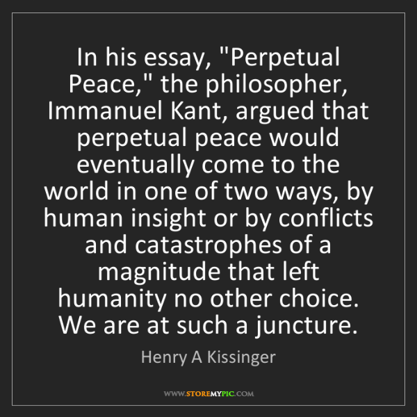 "Henry A Kissinger: In his essay, ""Perpetual Peace,"" the philosopher, Immanuel..."