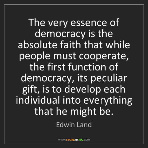 Edwin Land: The very essence of democracy is the absolute faith that...