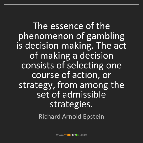 Richard Arnold Epstein: The essence of the phenomenon of gambling is decision...