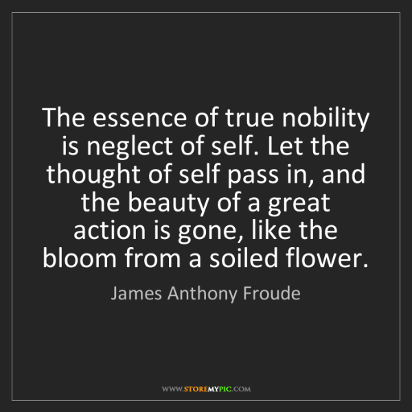 James Anthony Froude: The essence of true nobility is neglect of self. Let...