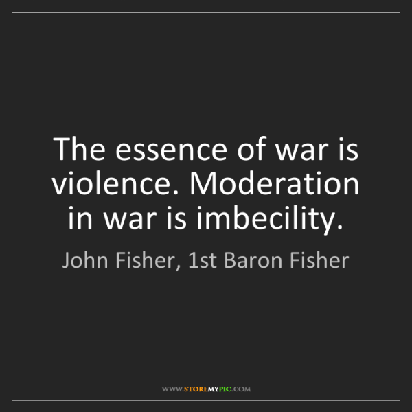 John Fisher, 1st Baron Fisher: The essence of war is violence. Moderation in war is...