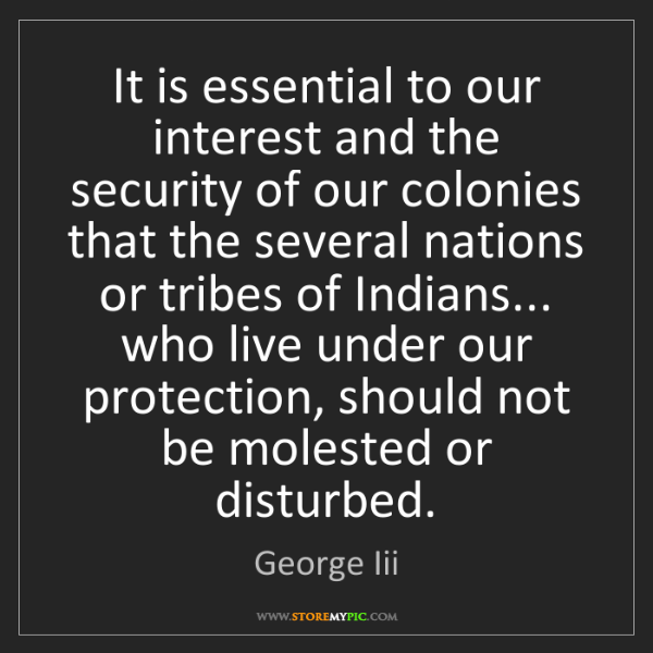 George Iii: It is essential to our interest and the security of our...