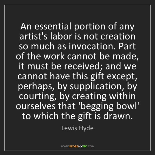 Lewis Hyde: An essential portion of any artist's labor is not creation...