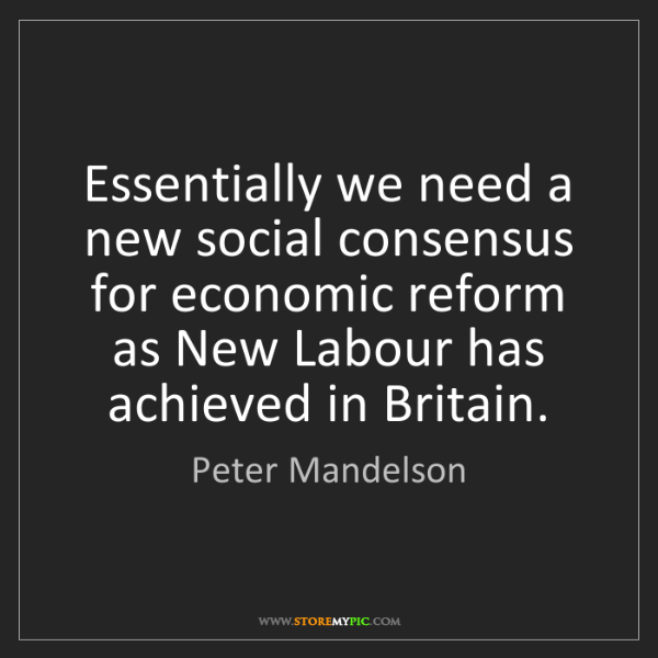 Peter Mandelson: Essentially we need a new social consensus for economic...