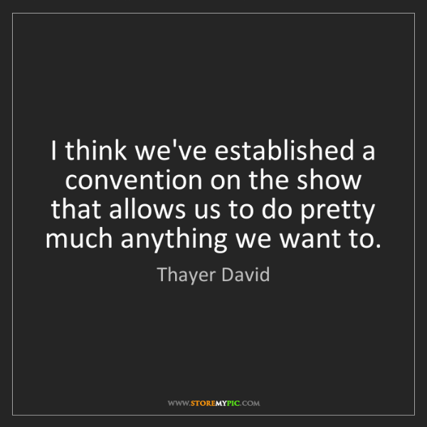 Thayer David: I think we've established a convention on the show that...