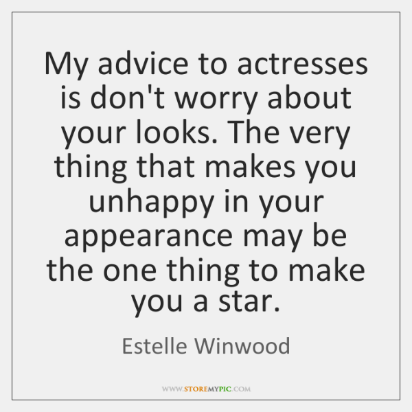 My advice to actresses is don't worry about your looks. The very ...