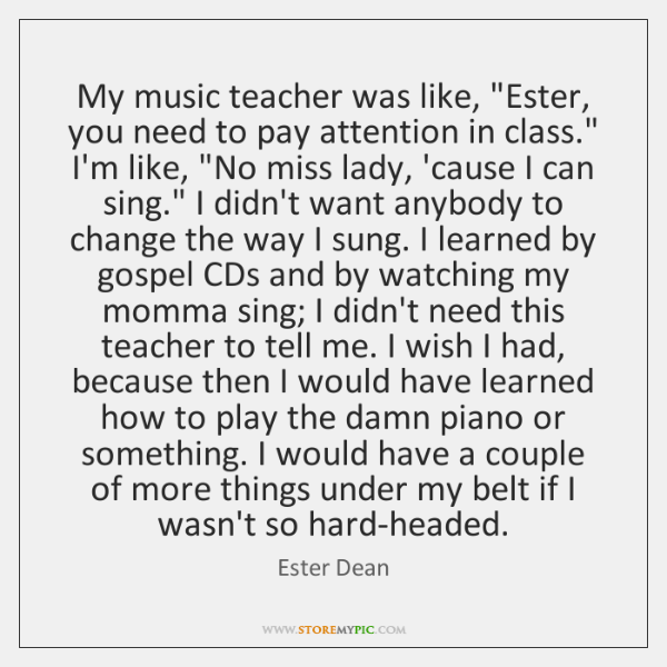 "My music teacher was like, ""Ester, you need to pay attention in ..."