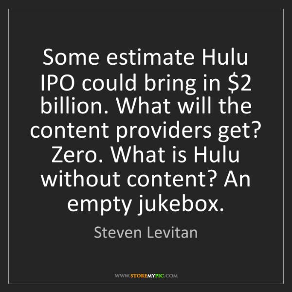 Steven Levitan: Some estimate Hulu IPO could bring in $2 billion. What...