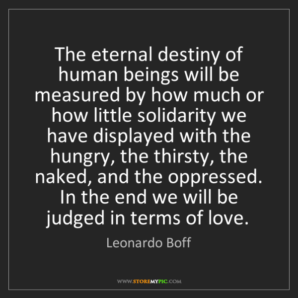 Leonardo Boff: The eternal destiny of human beings will be measured...