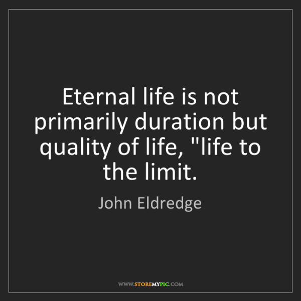 John Eldredge: Eternal life is not primarily duration but quality of...