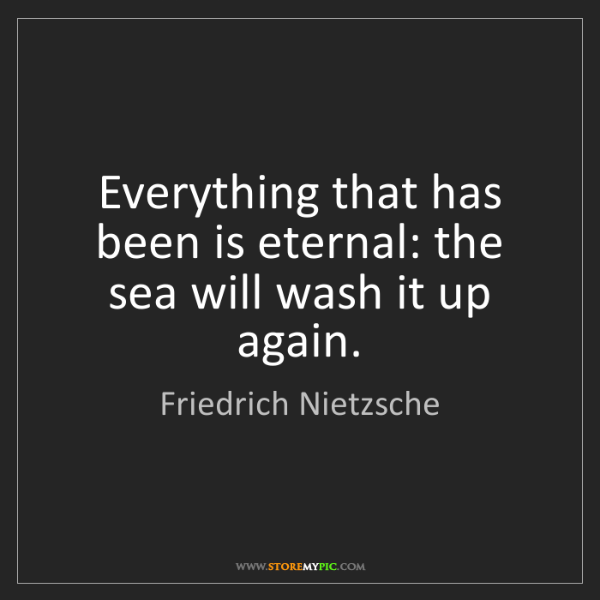 Friedrich Nietzsche: Everything that has been is eternal: the sea will wash...