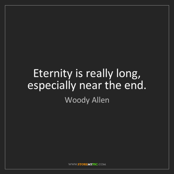 Woody Allen: Eternity is really long, especially near the end.
