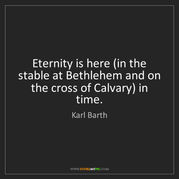 Karl Barth: Eternity is here (in the stable at Bethlehem and on the...