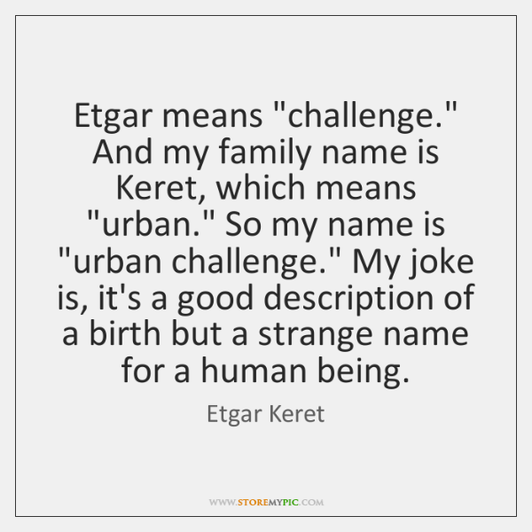 "Etgar means ""challenge."" And my family name is Keret, which means ""urban."" ..."