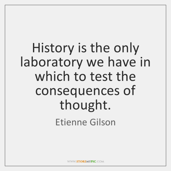History is the only laboratory we have in which to test the ...