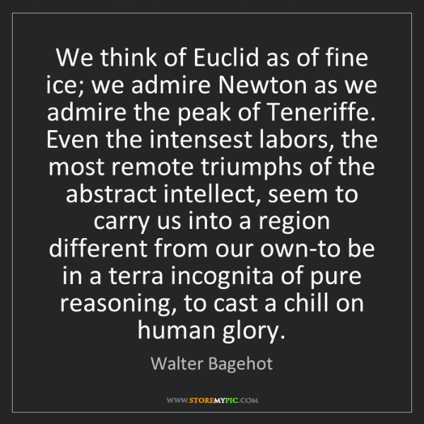 Walter Bagehot: We think of Euclid as of fine ice; we admire Newton as...