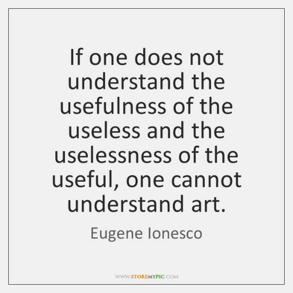If one does not understand the usefulness of the useless and the ...