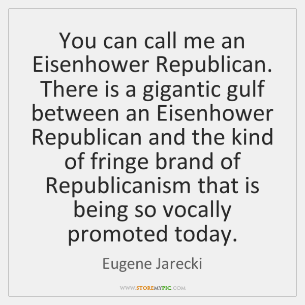 You can call me an Eisenhower Republican. There is a gigantic gulf ...